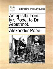 An Epistle from Mr. Pope, to Dr. Arbuthnot. - Pope, Alexander