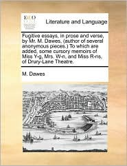 Fugitive essays, in prose and verse, by Mr. M. Dawes, (author of several anonymous pieces.) To which are added, some cursory memoirs of Miss Y-g, Mrs. W-n, and Miss R-ns, of Drury-Lane Theatre. - M. Dawes