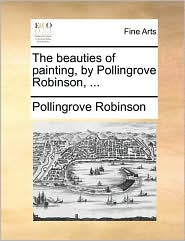 The beauties of painting, by Pollingrove Robinson, ... - Pollingrove Robinson