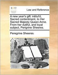 A new year's gift: intitul'd, Sacred contentment, to Her Sacred Majesty Queen Anne. From her dutiful, and loyal subject, Perigrine Sheeres. - Peregrine Sheeres