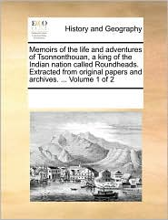 Memoirs of the life and adventures of Tsonnonthouan, a king of the Indian nation called Roundheads. Extracted from original papers and archives. . Volume 1 of 2 - See Notes Multiple Contributors