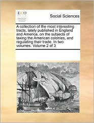 A collection of the most interesting tracts, lately published in England and America, on the subjects of taxing the American colonies, and regulating their trade. In two volumes. Volume 2 of 3 - See Notes Multiple Contributors