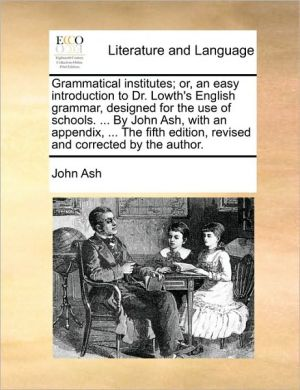 Grammatical institutes; or, an easy introduction to Dr. Lowth's English grammar, designed for the use of schools. . By John Ash, with an appendix, . The fifth edition, revised and corrected by the author. - John Ash