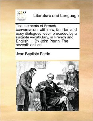 The elements of French conversation, with new, familiar, and easy dialogues, each preceded by a suitable vocabulary, in French and English. . By John Perrin. The seventh edition. - Jean Baptiste Perrin