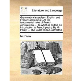 Grammatical Exercises, English and French; Containing I. All the Fundamental Rules of French Construction, ... to Which Is Added, an Introduction to F - Unknown
