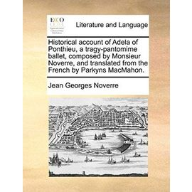 Historical Account of Adela of Ponthieu, a Tragy-Pantomime Ballet, Composed by Monsieur Noverre, and Translated from the French by Parkyns Macmahon. - Jean Georges Noverre