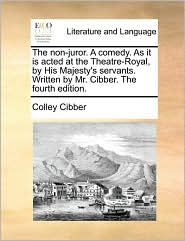 The non-juror. A comedy. As it is acted at the Theatre-Royal, by His Majesty's servants. Written by Mr. Cibber. The fourth edition. - Colley Cibber