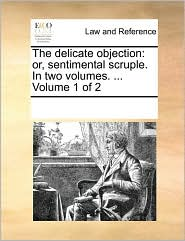 The delicate objection: or, sentimental scruple. In two volumes. ... Volume 1 of 2 - See Notes Multiple Contributors