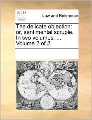 The delicate objection: or, sentimental scruple. In two volumes. ... Volume 2 of 2 - See Notes Multiple Contributors