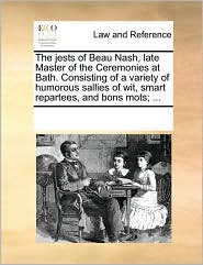 The jests of Beau Nash, late Master of the Ceremonies at Bath. Consisting of a variety of humorous sallies of wit, smart repartees, and bons mots; ... - See Notes Multiple Contributors