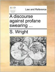 A discourse against profane swearing ... - S. Wright