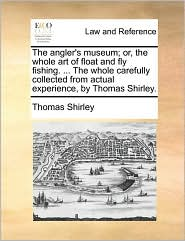 The angler's museum; or, the whole art of float and fly fishing. . The whole carefully collected from actual experience, by Thomas Shirley. - Thomas Shirley