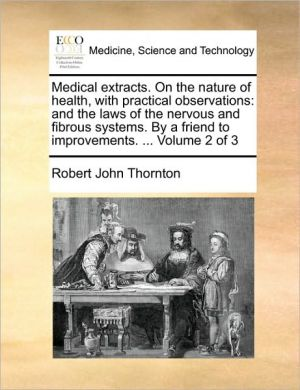 Medical extracts. On the nature of health, with practical observations: and the laws of the nervous and fibrous systems. By a friend to improvements. . Volume 2 of 3 - Robert John Thornton