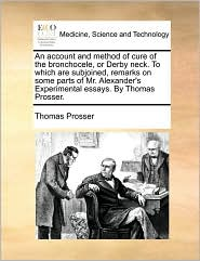 An account and method of cure of the bronchocele, or Derby neck. To which are subjoined, remarks on some parts of Mr. Alexander's Experimental essays. By Thomas Prosser. - Thomas Prosser