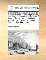 Every man his own rupture curer; or, the true method of reducing ruptures, and applying the elastic truss. With several testimonies ... and many authenticated cases ... By Robert Brand, ... The third edition. - Robert Brand