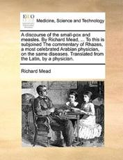 A Discourse of the Small-Pox and Measles. by Richard Mead, ... to This Is Subjoined the Commentary of Rhazes, a Most Celebrated Arabian Physician, on the Same Diseases. Translated from the Latin, by a Physician. - Richard Mead (author)