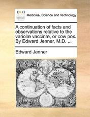 A Continuation of Facts and Observations Relative to the Variolae Vaccinae, or Cow Pox. by Edward Jenner, M.D. ... - Edward Jenner (author)