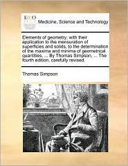 Elements of geometry; with their application to the mensuration of superficies and solids, to the determination of the maxima and minima of geometrical quantities, . By Thomas Simpson, . The fourth edition, carefully revised. - Thomas Simpson