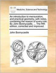 An introduction to mensuration, and practical geometry, with notes, containing the reason of every rule. By John Bonnycastle, ... The fifth edition, corrected and improved. - John Bonnycastle