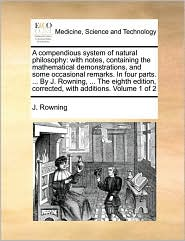 A compendious system of natural philosophy: with notes, containing the mathematical demonstrations, and some occasional remarks. In four parts. ... By J. Rowning, ... The eighth edition, corrected, with additions. Volume 1 of 2 - J. Rowning