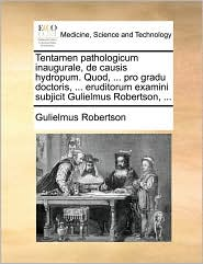 Tentamen pathologicum inaugurale, de causis hydropum. Quod, ... pro gradu doctoris, ... eruditorum examini subjicit Gulielmus Robertson, ... - Gulielmus Robertson