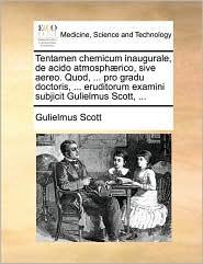 Tentamen chemicum inaugurale, de acido atmosph rico, sive aereo. Quod, ... pro gradu doctoris, ... eruditorum examini subjicit Gulielmus Scott, ... - Gulielmus Scott