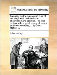 An essay on the nature and cure of the king's evil, deduced from observation and practice. The third edition, with a great variety of cases and their remedies, ... By John Morley, ... - John Morley
