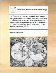 Dr. Graham's famous work! A lecture on the generation, increase, and improvement of the human species; interspersed with receipts for the preservation and exaltation of personal beauty and loveliness, ... By James Graham, M.D. - James Graham
