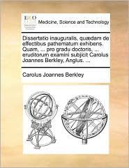 Dissertatio inauguralis, qu dam de effectibus pathematum exhibens. Quam, ... pro gradu doctoris, ... eruditorum examini subjicit Carolus Joannes Berkley, Anglus. ...