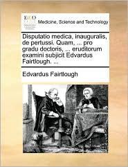 Disputatio medica, inauguralis, de pertussi. Quam, ... pro gradu doctoris, ... eruditorum examini subjicit Edvardus Fairtlough. ... - Edvardus Fairtlough