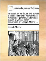 An essay on the cause and cure of a species of uterine h morrhage, hitherto not generally understood, though of very common occurrence. By Joseph Moore, ... - Joseph Moore