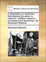 A disquisition on medicines that dissolve the stone. In which Dr. Chittick's secret is considered and discovered. By Alexander Blackrie.