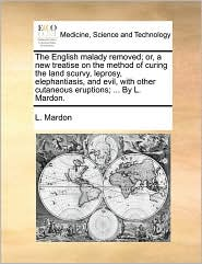 The English Malady Removed; Or, a New Treatise on the Method of Curing the Land Scurvy, Leprosy, Elephantiasis, and Evil, with Other Cutaneous Eruptio