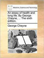 An essay of health and long life. By George Cheyne, ... The sixth edition. - George Cheyne