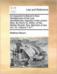 An Appexdix to Bacon's New Abridgement of the Law, alphabetically digested under proper titles. By Henry G. Willim, of the Middle Temple, Esq. Barrister at law. Vol. VII. Volume 7 of 7