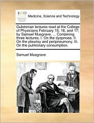 Gulstonian lectures read at the College of Physicians February 15, 16, and 17; by Samuel Musgrave, ... Containing three lectures, I. On the dyspnoea. II. On the pleurisy and peripneumony. III. On the pulmonary consumption.