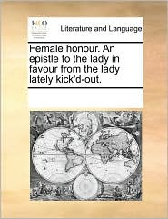 Female honour. An epistle to the lady in favour from the lady lately kick'd-out.