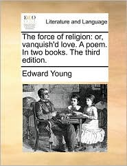 The force of religion: or, vanquish'd love. A poem. In two books. The third edition. - Edward Young