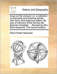 A spy on the conjurer: or, a collection of surprizing and diverting stories, with merry and ingenious letters. By way of memoirs of the famous Mr. Duncan Campbell, . Revised by Mrs. Eliza Haywood. The second edition. - Eliza Fowler Haywood