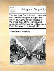 The history of Great Britain, connected with the chronology of Europe: with notes, &c. Containing anecdotes of the times, lives of the learned, and specimens of their works. ... By James Pettit Andrews, ... Volume 2 of 2 - James Pettit Andrews