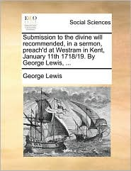 Submission to the divine will recommended, in a sermon, preach'd at Westram in Kent, January 11th 1718/19. By George Lewis, ... - George Lewis