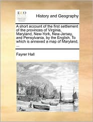 A short account of the first settlement of the provinces of Virginia, Maryland, New-York, New-Jersey, and Pensylvania, by the English. To which is annexed a map of Maryland, ... - Fayrer Hall