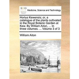 Hortus Kewensis; or, a catalogue of the plants cultivated in the Royal Botanic Garden at Kew. By William Aiton, ... In three volumes. ... Volume 3 of 3 - Unknown