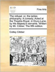 The refusal: or, the ladies philosophy. A comedy. Acted at the Theatre-Royal, in Drury-Lane, by His Majesty's servants. Written by Mr. Cibber. The fifth edition. - Colley Cibber