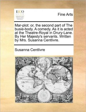 Mar-plot: or, the second part of The busie-body. A comedy. As it is acted at the Theatre-Royal in Drury-Lane. By Her Majesty's servants. Written by Mrs. Susanna Centlivre.