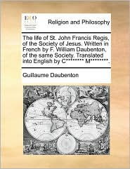 The life of St. John Francis Regis, of the Society of Jesus. Written in French by F. William Daubenton, of the same Society. Translated into English by C******** M********. - Guillaume Daubenton
