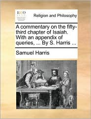 A commentary on the fifty-third chapter of Isaiah. With an appendix of queries, ... By S. Harris ... - Samuel Harris