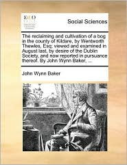 The reclaiming and cultivation of a bog in the county of Kildare, by Wentworth Thewles, Esq; viewed and examined in August last, by desire of the Dublin Society, and now reported in pursuance thereof. By John Wynn Baker, ... - John Wynn Baker
