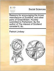 Reasons for encouraging the linnen manufacture of Scotland, and other parts of Great-Britain. Humbly submitted to Parliament. By the author of The interest of Scotland consider'd, &c. - Patrick Lindsay