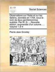 Observations sur l'Italie et sur les Italiens, donn es en 1764, sous le nom de deux gentilshommes su dois. Par M. G. ... Nouvelle dition, augment e d'un volume. ... Volume 1 of 4 - Pierre Jean Grosley